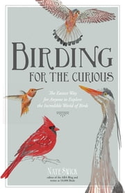 Birding for the Curious - The Easiest Way for Anyone to Explore the Incredible World of Birds ebook by Nate Swick