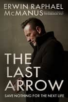 The Last Arrow - Save Nothing for the Next Life ebook by Erwin Raphael McManus