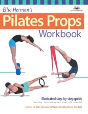 Ellie Herman's Pilates Props Workbook - Illustrated Step-by-Step Guide ebook by Ellie Herman