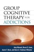 Group Cognitive Therapy for Addictions ebook by Amy Wenzel, PhD, Bruce S. Liese,...