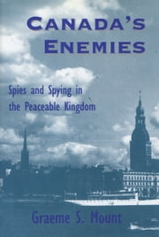 Canada's Enemies - Spies and Spying in the Peaceable Kingdom ebook by Graeme Mount