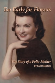 Too Early for Flowers: The Story of a Polio Mother ebook by Kurt Sipolski