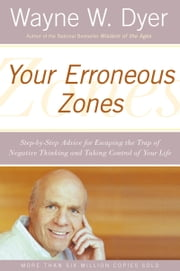 Your Erroneous Zones - Step-by-Step Advice for Escaping the Trap of Negative Thinking and Taking Control of Your Life ebook by Wayne W. Dyer