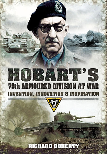 Hobarts 79th Armoured Division at War - Invention, Innovation and Inspiration ebook by Doherty, Richard