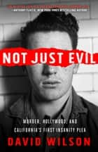 Not Just Evil - Murder, Hollywood, and California's First Insanity Plea ebook by David Wilson