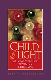 Child of the Light - Walking through Advent and Christmas ebook by Beth A. Richardson