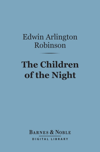 The Children of the Night (Barnes & Noble Digital Library) ebook by Edwin Arlington Robinson