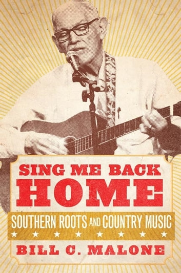 Sing Me Back Home - Southern Roots and Country Music ebook by Bill C. Malone