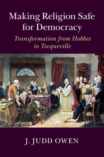 Making Religion Safe for Democracy - Transformation from Hobbes to Tocqueville ebook by J. Judd Owen