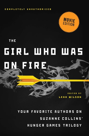 The Girl Who Was on Fire (Movie Edition) - Your Favorite Authors on Suzanne Collins' Hunger Games Trilogy ebook by Diana Peterfreund,Brent Hartinger,Jackson Pearce,Jennifer Lynn Barnes,Mary Borsellino,Sarah Rees Brennan,Terri Clark,Bree Despain,Adrienne Kress,Cara Lockwood,Elizabeth M. Rees,Carrie Ryan,Ned Vizzini,Lili Wilkinson,Blythe Woolston,Sarah Darer Littman