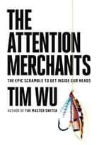 The Attention Merchants - The Epic Scramble to Get Inside Our Heads ebook by Tim Wu