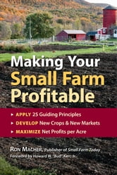 Making Your Small Farm Profitable - Apply 25 Guiding Principles/Develop New Crops & New Markets/Maximize Net Profits Per Acre ebook by Ron Macher