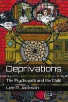 Deprivations: The Psychopath and the Child ebook by Lee R Jackson