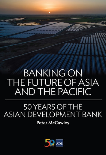 Banking on the Future of Asia and the Pacific - 50 Years of the Asian Development Bank ebook by Peter McCawley
