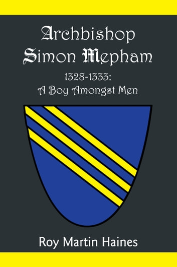 ARCHBISHOP SIMON MEPHAM 1328-1333: A BOY AMONGST MEN ebook by Roy Martin Haines