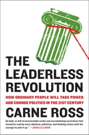 The Leaderless Revolution - How Ordinary People Will Take Power and Change Politics in the 21st Century ebook by Carne Ross