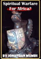 Spiritual Warfare For Africa? ebook by Jonathan Mubanga Mumbi