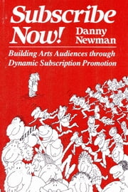 Subscribe Now! - Building Arts Audiences Through Dynamic Subscription Promotion ebook by Danny Newman