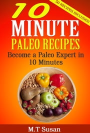 10 Minute Paleo Recipes - Become a Paleo Expert in 10 Minutes ebook by M.T Susan