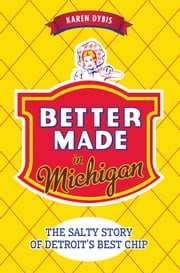 Better Made in Michigan - The Salty Story of Detroit's Best Chip ebook by Karen Dybis