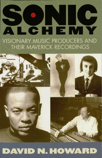 Sonic Alchemy - Visionary Music Producers and Their Maverick Recordings ebook by David N. Howard