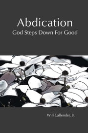 Abdication - God Steps Down for Good ebook by Will Callender Jr.