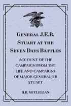 General J.E.B. Stuart at the Seven Days Battles: Account of the Campaign from The Life and Campaigns of Major-General JEB Stuart ebook by H.B. McClellan