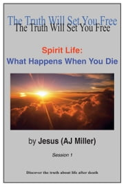 Spirit Life: What Happens When You Die Session 1 ebook by Jesus (AJ Miller)