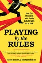 Playing by the Rules - How Our Obsession with Safety Is Putting Us All at Risk ebook by Tracey Brown, Michael Hanlon