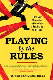Playing by the Rules - How Our Obsession with Safety Is Putting Us All at Risk ebook by Tracey Brown,Michael Hanlon