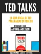 Ted Talks: La Guia Oficial De Ted Para Hablar En Publico - Resumen Del Libro De Chris Anderson - Resumen Del Libro De Chris Anderson ebook by Sapiens Editorial