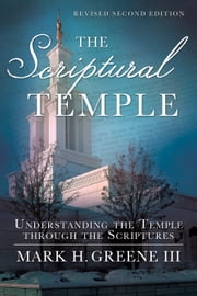 The Scriptural Temple - Understanding the Temple through the Scriptures ebook by Mark H. Greene III