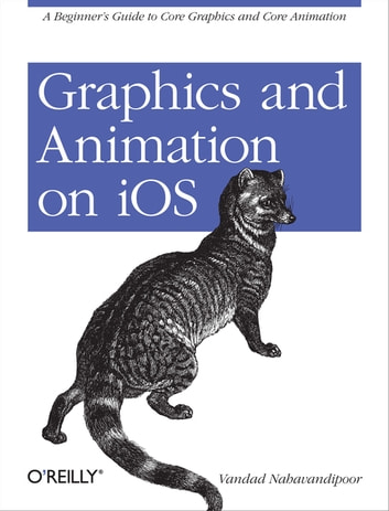 Graphics and Animation on iOS - A Beginner's Guide to Core Graphics and Core Animation ebook by Vandad Nahavandipoor