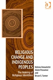 Religious Change and Indigenous Peoples - The Making of Religious Identities ebook by Dr Helena Onnudottir,Professor Bryan S Turner,Professor Adam Possamai,Dr Afe Adogame,Dr Graham Harvey,Ms Ines Talamantez