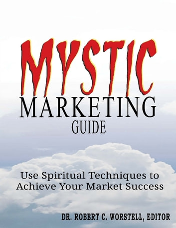 Mystic Marketing - Use Spiritual Techniques to Achieve Your Market Success ebook by Dr. Robert C. Worstell