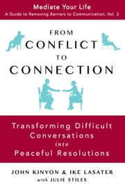 From Conflict To Connection: Transforming Difficult Conversations Into Peaceful Resolutions - Mediate Your Life: A Guide to Removing Barriers to Communication, #2 ebook by JOHN KINYON,IKE LASATER,Julie Stiles