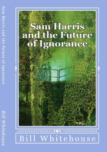 Sam Harris and the Future of Ignorance ebook by Bill Whitehouse