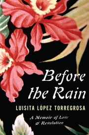 Before the Rain - A Memoir of Love and Revolution ebook by Luisita Lopez Torregrosa