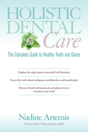 Holistic Dental Care - The Complete Guide to Healthy Teeth and Gums ebook by Nadine Artemis,Victor Zeines, D.D.S.