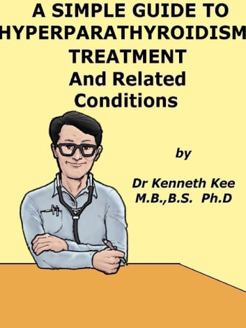A Simple Guide to Hyperparathyroidism, Treatment and Related Diseases ebook by Kenneth Kee