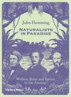 Naturalists in Paradise - Wallace, Bates and Spruce in the Amazon ebook by John Hemming
