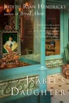 Isabel's Daughter - A Novel ebook by Judith R Hendricks