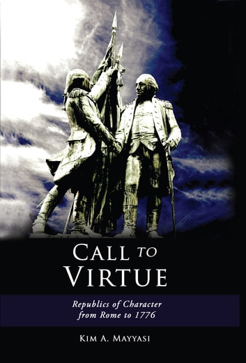 Call to Virtue - Republics of Character from Rome to 1776 ebook by Kim  Mayyasi