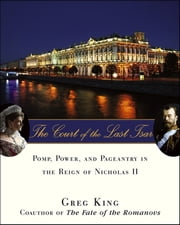 The Court of the Last Tsar - Pomp, Power and Pageantry in the Reign of Nicholas II ebook by Greg King