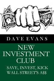 New Investment Club: Save, Invest, Kick Wall Street's A$$ ebook by Dave Evans