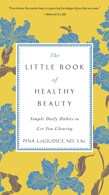 The Little Book of Healthy Beauty - Simple Daily Habits to Get You Glowing ebook by Dr. Pina LoGiudice