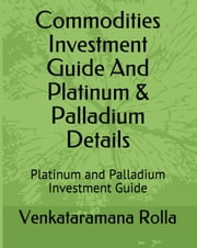 Commodities Invest Guide and Platinum & Palladium Details ebook by Venkataramana Rolla