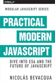 Practical Modern JavaScript - Dive into ES6 and the Future of JavaScript ebook by Nicolas Bevacqua