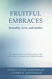 Fruitful Embraces - Sexuality, Love, and Justice ebook by Evelyn E. & James D. Whitehead