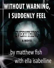 Without Warning, I Suddenly Feel Everything ebook by Matthew Fish